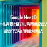 Google Meetのバーチャル背景とぼかし背景の設定方法と、設定できない時の対処法